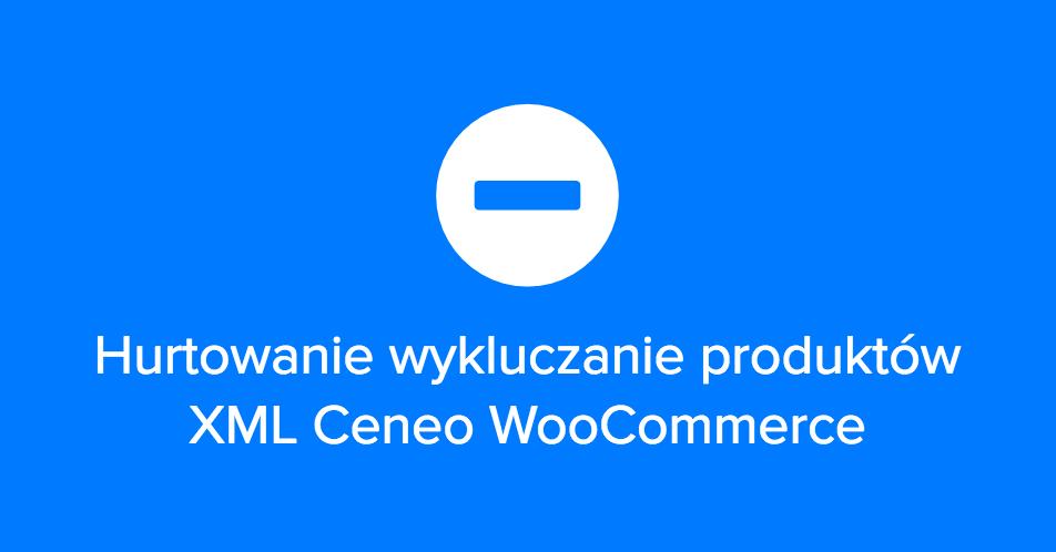 Jak hurtowo wykluczać produkty z XML we wtyczce Ceneo WooCommerce
